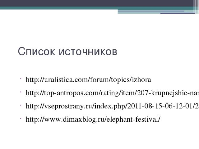 Список источников http://uralistica.com/forum/topics/izhora http://top-antropos.com/rating/item/207-krupnejshie-narody-mira http://vseprostrany.ru/index.php/2011-08-15-06-12-01/2011-08-15-06-33-24.html http://www.dimaxblog.ru/elephant-festival/