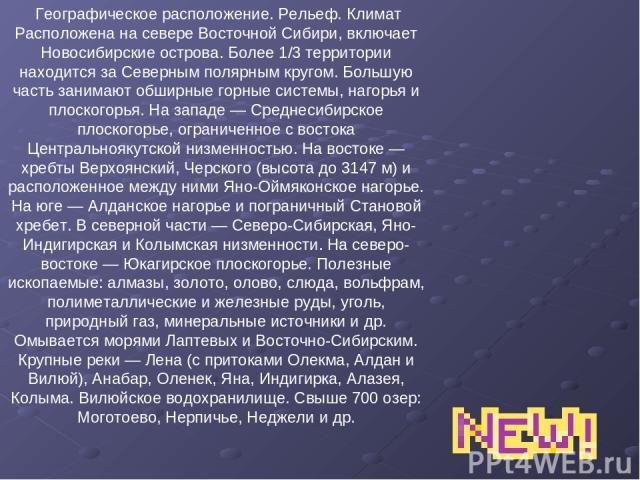 Географическое расположение. Рельеф. Климат Расположена на севере Восточной Сибири, включает Новосибирские острова. Более 1/3 территории находится за Северным полярным кругом. Большую часть занимают обширные горные системы, нагорья и плоскогорья. На…