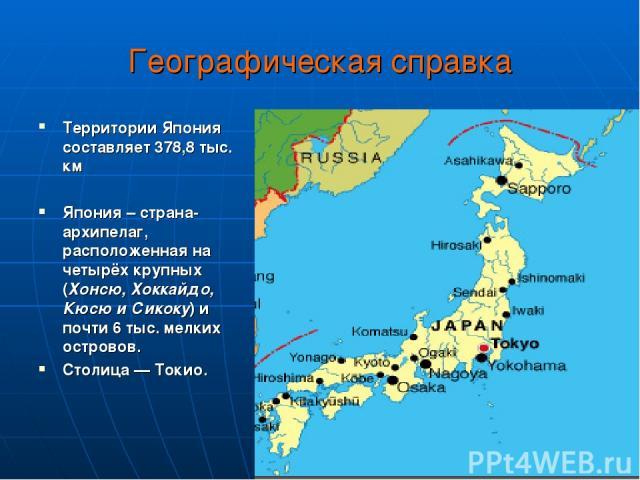 Географическая справка Территории Япония составляет 378,8 тыс. км Япония – страна-архипелаг, расположенная на четырёх крупных (Хонсю, Хоккайдо, Кюсю и Сикоку) и почти 6 тыс. мелких островов. Столица — Токио.