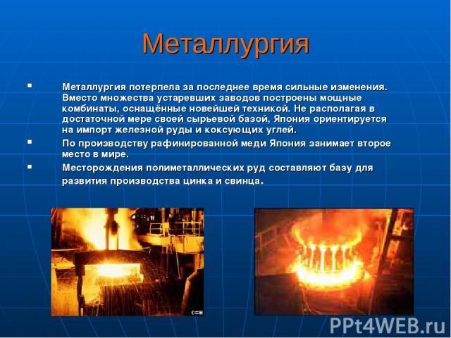 Металлургия Металлургия потерпела за последнее время сильные изменения. Вместо множества устаревших заводов построены мощные комбинаты, оснащённые новейшей техникой. Не располагая в достаточной мере своей сырьевой базой, Япония ориентируется на импо…