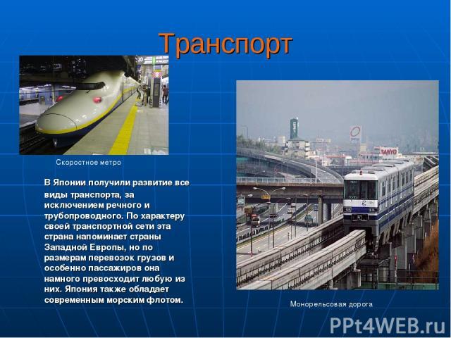 Транспорт В Японии получили развитие все виды транспорта, за исключением речного и трубопроводного. По характеру своей транспортной сети эта страна напоминает страны Западной Европы, но по размерам перевозок грузов и особенно пассажиров она намного …
