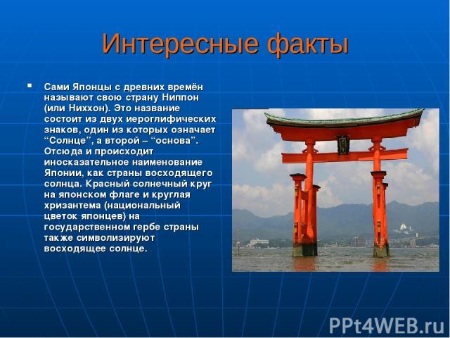 """Интересные факты Сами Японцы с древних времён называют свою страну Ниппон (или Ниххон). Это название состоит из двух иероглифических знаков, один из которых означает """"Солнце"""", а второй – """"основа"""". Отсюда и происходит иносказательное наименование Япо…"""