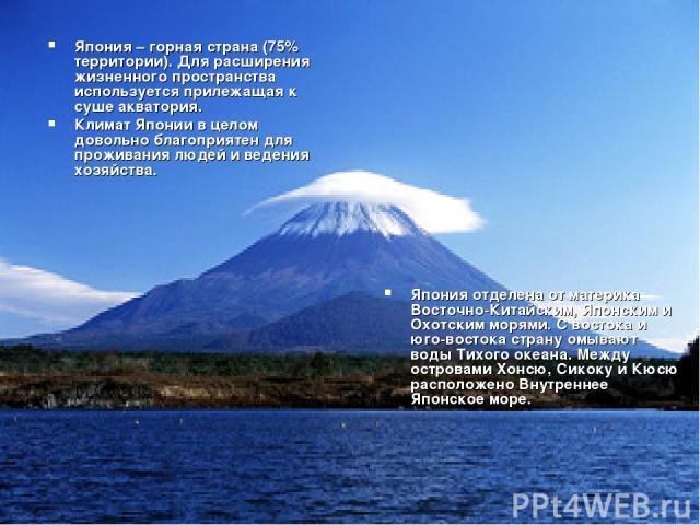 Япония – горная страна (75% территории). Для расширения жизненного пространства используется прилежащая к суше акватория. Климат Японии в целом довольно благоприятен для проживания людей и ведения хозяйства. Япония отделена от материка Восточно-Кита…
