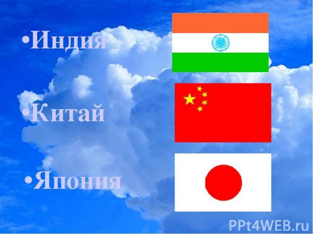 •Индия •Китай •Япония