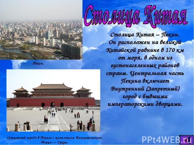 Столица Китая – Пекин. Он расположен на великой Китайской равнине в 170 км от моря, в одном из густонаселенных районов страны. Центральная часть Пекина включает Внутренний (Запретный) город с бывшими императорскими дворцами. Пекин. «Запретный город»…