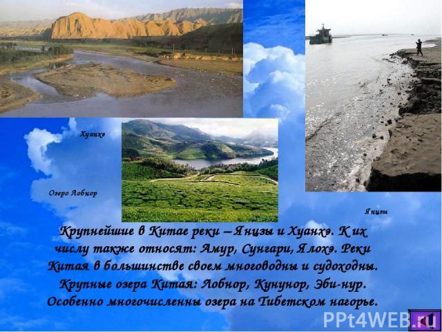 Крупнейшие в Китае реки – Янцзы и Хуанхэ. К их числу также относят: Амур, Сунгари, Ялохэ. Реки Китая в большинстве своем многоводны и судоходны. Крупные озера Китая: Лобнор, Кунунор, Эби-нур. Особенно многочисленны озера на Тибетском нагорье. Хуанхэ…