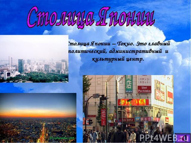 Столица Японии – Токио. Это главный политический, административный и культурный центр.