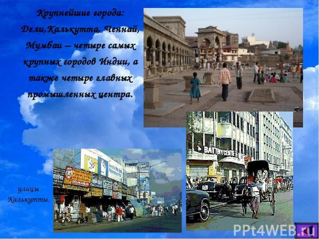 Крупнейшие города: Дели,Калькутта, Ченнай, Мумбаи – четыре самых крупных городов Индии, а также четыре главных промышленных центра. улицы Калькутты.