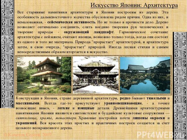 Искусство Японии: Архитектура © Кочетов Сергей, 2007 Все старинные памятники архитектуры в Японии построены из дерева. Эта особенность дальневосточного зодчества обусловлена рядом причин. Одна из них, и немаловажная, - сейсмическая активность. Но не…