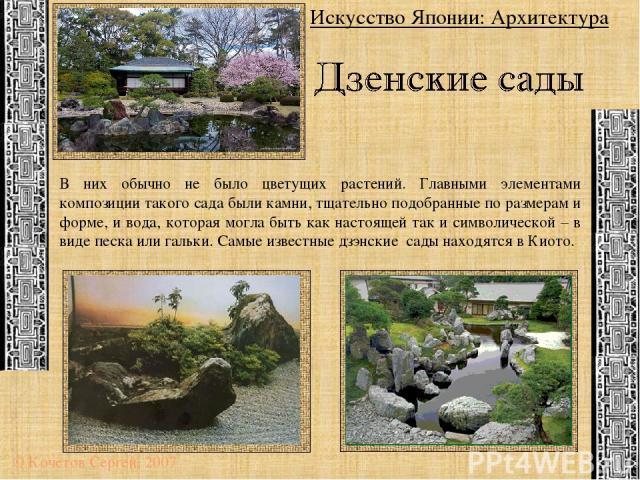 Искусство Японии: Архитектура © Кочетов Сергей, 2007 В них обычно не было цветущих растений. Главными элементами композиции такого сада были камни, тщательно подобранные по размерам и форме, и вода, которая могла быть как настоящей так и символическ…
