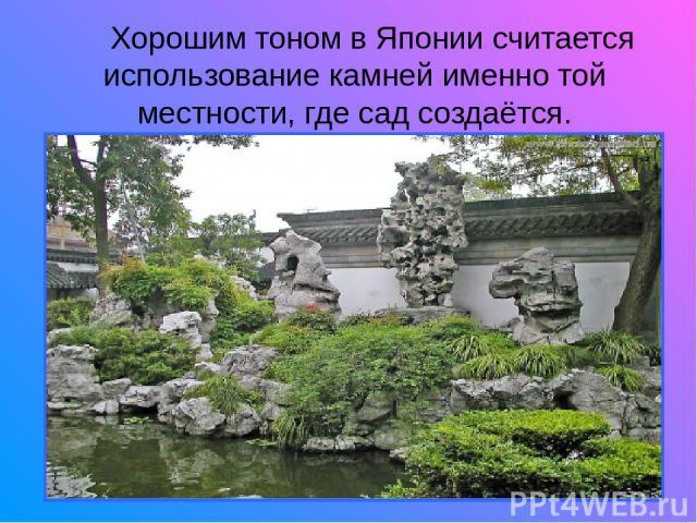 Хорошим тоном в Японии считается использование камней именно той местности, где сад создаётся.