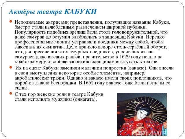 Исполняемые актрисами представления, получившие название Кабуки, быстро стали излюбленным развлечением широкой публики. Популярность подобных зрелищ была столь головокружительной, что даже самураи до безумия влюблялись в танцовщиц Кабуки. Нередко пр…