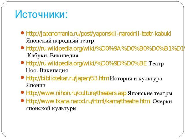 Источники: http://japanomania.ru/post/yaponskii-narodnii-teatr-kabuki Японский народный театр http://ru.wikipedia.org/wiki/%D0%9A%D0%B0%D0%B1%D1%83%D0%BA%D0%B8 Кабуки. Википедия http://ru.wikipedia.org/wiki/%D0%9D%D0%BE Театр Ноо. Википедия http://b…
