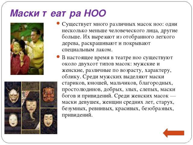 Маски театра НОО Существует много различных масок ноо: одни несколько меньше человеческого лица, другие больше. Их вырезают из отобранного легкого дерева, раскрашивают и покрывают специальным лаком. В настоящее время в театре ноо существуют около дв…