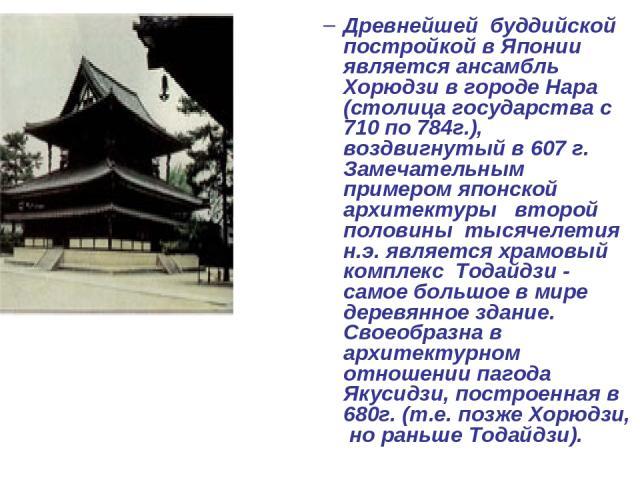 Древнейшей буддийской постройкой в Японии является ансамбль Хорюдзи в городе Нара (столица государства с 710 по 784г.), воздвигнутый в 607 г. Замечательным примером японской архитектуры второй половины тысячелетия н.э. является храмовый комплекс Тод…