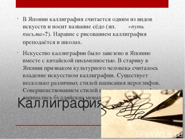 Каллиграфия В Японии каллиграфия считается одним из видов искусств и носит названиесёдо(яп.書道«путь письма»?). Наравне с рисованием каллиграфия преподаётся в школах. Искусство каллиграфии было завезено в Японию вместе с китайской письменностью.…