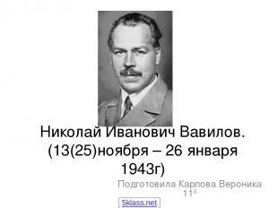 Николай Иванович Вавилов. (13(25)ноября – 26 января 1943г) Подготовила Карпова В