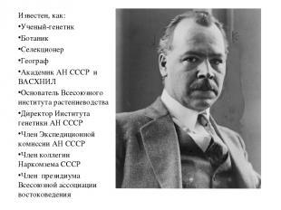 Известен, как: Ученый-генетик Ботаник Селекционер Географ Академик АН СССР и ВАС