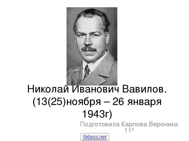 Николай Иванович Вавилов. (13(25)ноября – 26 января 1943г) Подготовила Карпова Вероника 11б 5klass.net