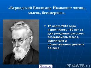«Вернадский Владимир Иванович: жизнь, мысль, бессмертие». 12 марта 2013 года исп
