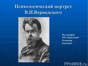 Психологический портрет В.И.Вернадского Фотография В.И.Вернадский Владимир Иван