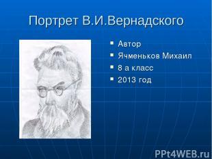 Портрет В.И.Вернадского Автор Ячменьков Михаил 8 а класс 2013 год