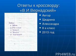 Ответы к кроссворду: «В.И.Вернадский» Автор Щедрина Александра 8 а класс 2013 го