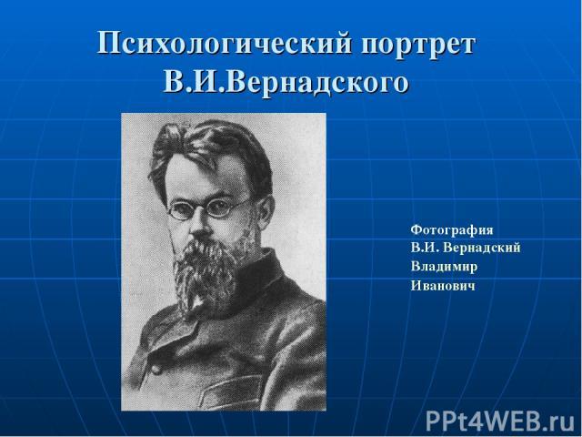 Психологический портрет В.И.Вернадского Фотография В.И.Вернадский Владимир Иванович