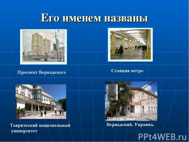 Его именем названы Проспект Вернадского Станция метро Таврический национальный университет Дом где жил Вернадский. Украина.