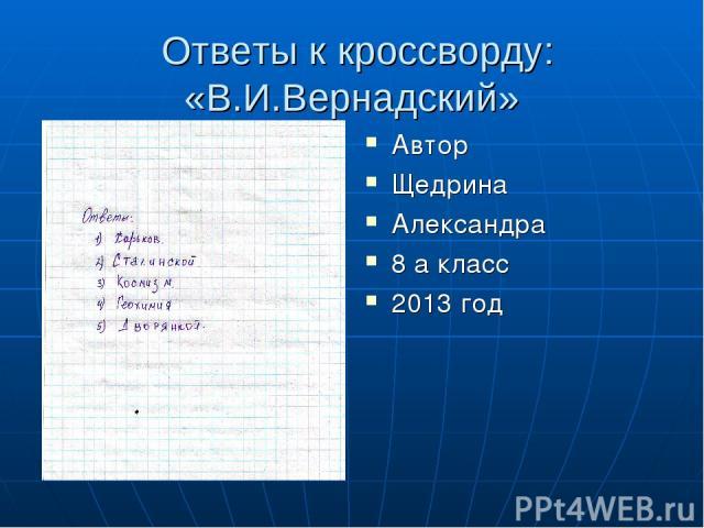 Ответы к кроссворду: «В.И.Вернадский» Автор Щедрина Александра 8 а класс 2013 год