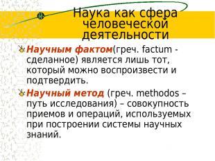 Наука как сфера человеческой деятельности Научным фактом(греч. factum - сделанно