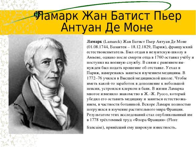Ламарк (Lamarck) Жан Батист Пьер Антуан Де Моне (01.08.1744, Базантен – 18.12.1829, Париж), французский естествоиспытатель. Был отдан в иезуитскую школу в Амьене, однако после смерти отца в 1760 оставил учёбу и поступил на военную службу. В связи с …