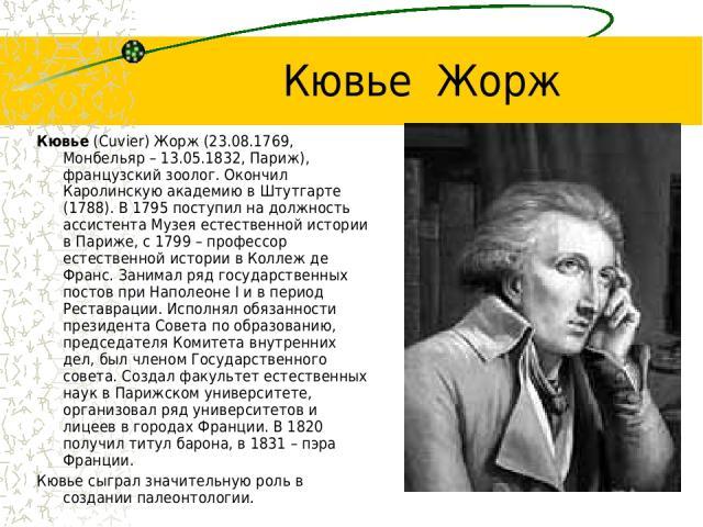 Кювье Жорж Кювье (Cuvier) Жорж (23.08.1769, Монбельяр – 13.05.1832, Париж), французский зоолог. Окончил Каролинскую академию в Штутгарте (1788). В 1795 поступил на должность ассистента Музея естественной истории в Париже, с 1799 – профессор естестве…