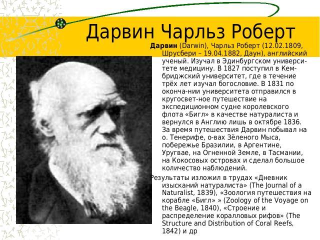 Дарвин Чарльз Роберт Дарвин (Darwin), Чарльз Роберт (12.02.1809, Шрусбери – 19.04.1882, Даун), английский ученый. Изучал в Эдинбургском универси-тете медицину. В 1827 поступил в Кем-бриджский университет, где в течение трёх лет изучал богословие. В …
