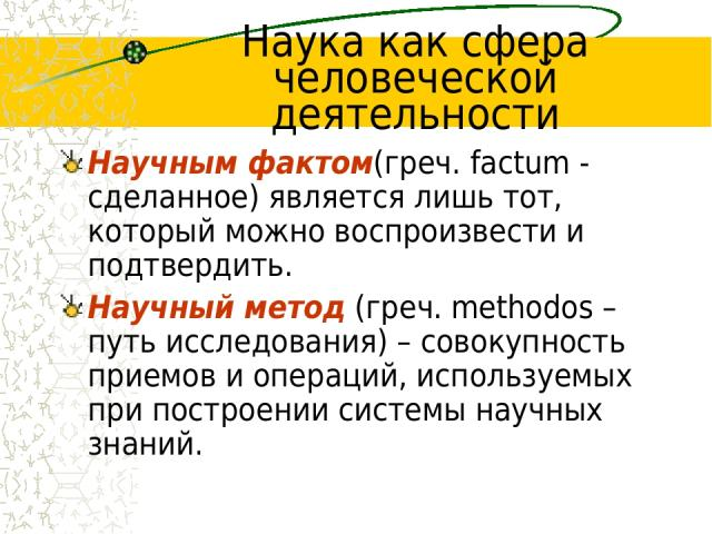 Наука как сфера человеческой деятельности Научным фактом(греч. factum - сделанное) является лишь тот, который можно воспроизвести и подтвердить. Научный метод (греч. methodos – путь исследования) – совокупность приемов и операций, используемых при п…