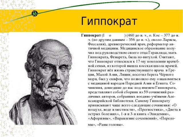 Гиппократ Гиппократ (Iππoκρατηξ) (460 до н. э., о. Кос – 377 до н. э. (по другим данным – 356 до н. э.), около Ларисы, Фессалия), древнегреческий врач, реформатор ан-тичной медицины. Медицинское образование полу-чил под руководством своего отца Гера…