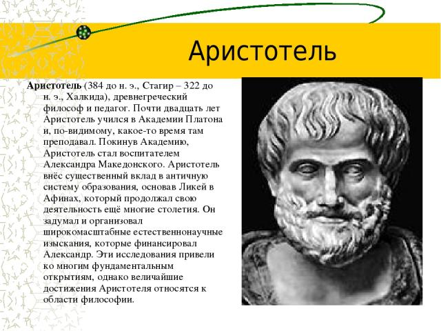 Аристотель Аристотель (384 до н.э., Стагир – 322 до н.э., Халкида), древнегреческий философ и педагог. Почти двадцать лет Аристотель учился в Академии Платона и, по-видимому, какое-то время там преподавал. Покинув Академию, Аристотель стал воспита…