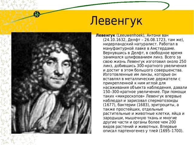 Левенгук Левенгук (Leeuwenhoek), Антони ван (24.10.1632, Делфт – 26.08.1723, там же), нидерландский натуралист. Работал в мануфактурной лавке в Амстердаме. Вернувшись в Делфт, в свободное время занимался шлифованием линз. Всего за свою жизнь Левенгу…