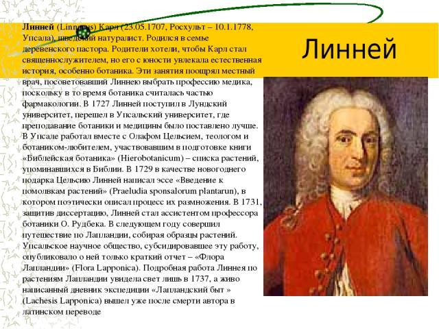 Линней (Linnaeus) Карл (23.05.1707, Росхульт – 10.1.1778, Упсала), шведский натуралист. Родился в семье деревенского пастора. Родители хотели, чтобы Карл стал священнослужителем, но его с юности увлекала естественная история, особенно ботаника. Эти …