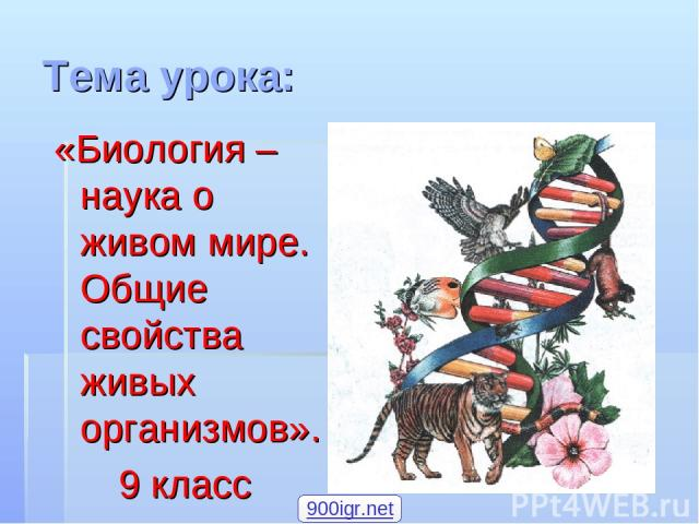 Тема урока: «Биология – наука о живом мире. Общие свойства живых организмов». 9 класс 900igr.net