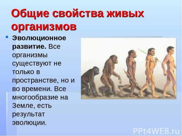 Общие свойства живых организмов Эволюционное развитие. Все организмы существуют не только в пространстве, но и во времени. Все многообразие на Земле, есть результат эволюции.