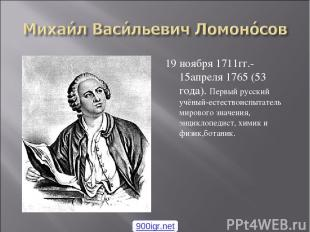 19 ноября 1711гг.- 15апреля 1765 (53 года). Первый русский учёный-естествоиспыта
