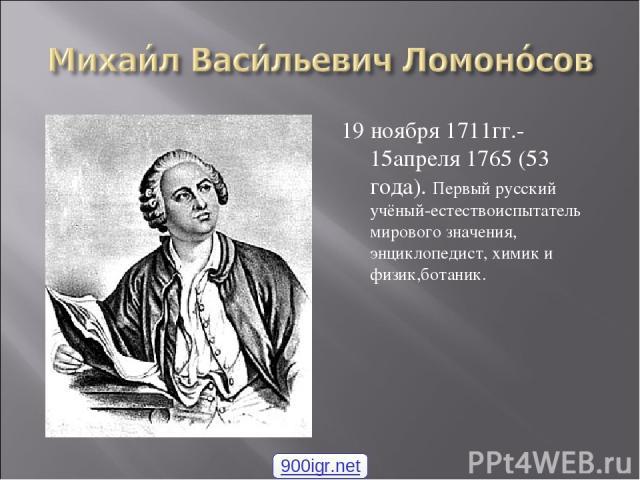 19 ноября 1711гг.- 15апреля 1765 (53 года). Первый русский учёный-естествоиспытатель мирового значения, энциклопедист, химик и физик,ботаник. 900igr.net