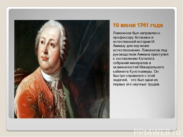 10 июня 1741 года Ломоносов был направлен к профессору ботаники и естественной истории И. Амману для изучения естествознания. Ломоносов под руководством Аммана приступил к составлению Каталога собраний минералов и окаменелостей Минерального кабинета…