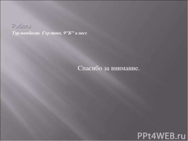 "Турманбаева Германа, 9""Б"" класс Спасибо за внимание."