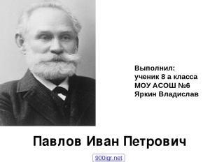 Павлов Иван Петрович Выполнил: ученик 8 а класса МОУ АСОШ №6 Яркин Владислав 900