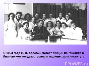 С 1963 года Н. В. Хелевин читает лекции по генетике в Ивановском государственном