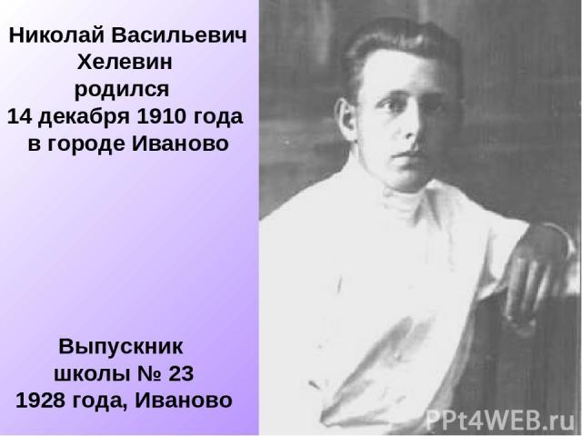 Николай Васильевич Хелевин родился 14 декабря 1910 года в городе Иваново Выпускник школы № 23 1928 года, Иваново