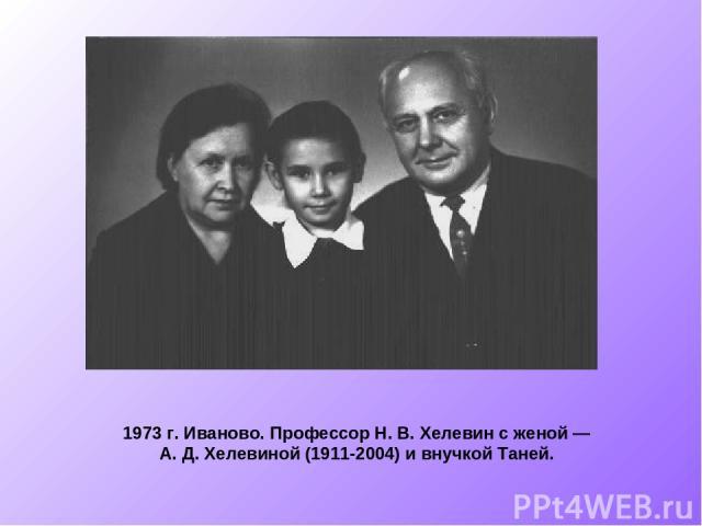 1973 г. Иваново. Профессор Н.В.Хелевин с женой — А.Д.Хелевиной (1911-2004) и внучкой Таней.