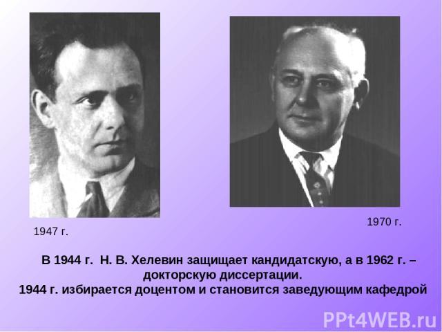 В 1944 г. Н. В. Хелевин защищает кандидатскую, а в 1962 г. – докторскую диссертации. 1944 г. избирается доцентом и становится заведующим кафедрой 1947 г. 1970 г.